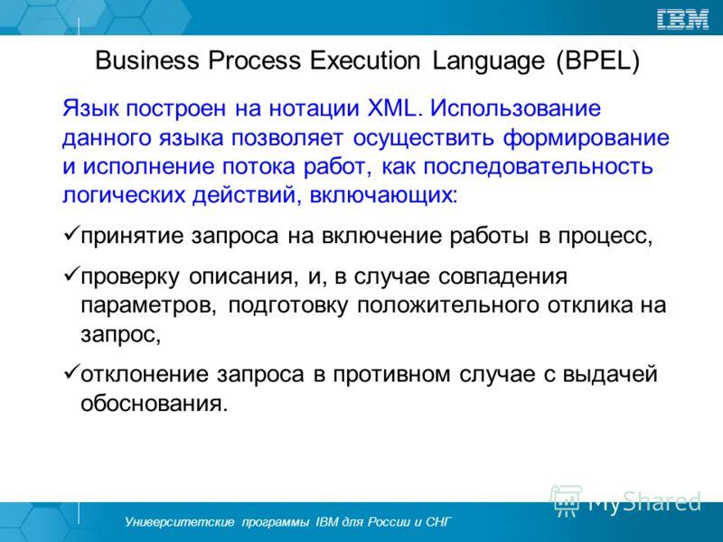Университетские программы IBM для России и СНГ Business Process Execution Language (BPEL) Язык построен на нотации XML. Использование данного языка позволяет осуществить формирование и исполнение потока работ, как последовательность логических действ