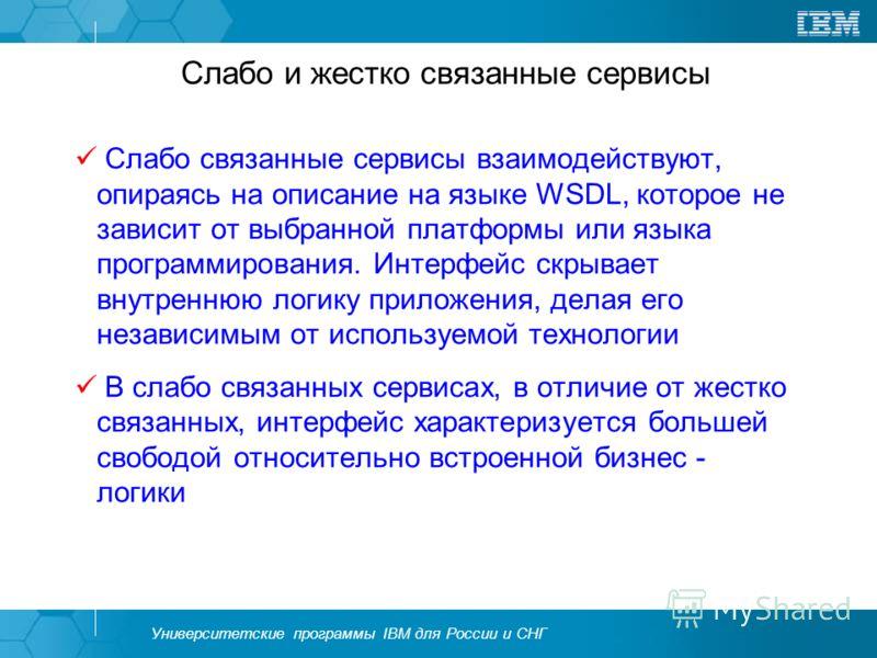 Университетские программы IBM для России и СНГ Слабо и жестко связанные сервисы Слабо связанные сервисы взаимодействуют, опираясь на описание на языке WSDL, которое не зависит от выбранной платформы или языка программирования. Интерфейс скрывает внут