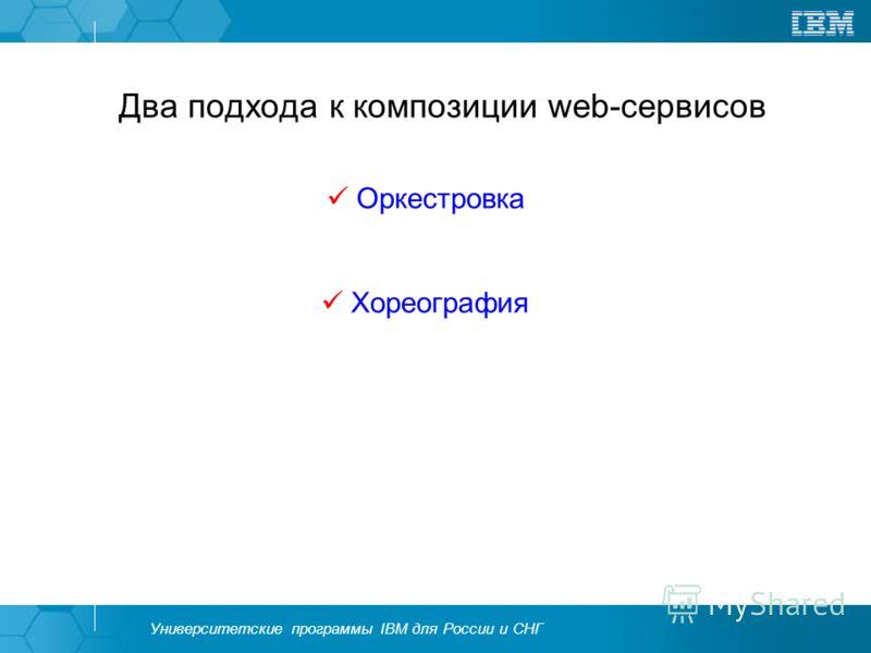 Университетские программы IBM для России и СНГ Два подхода к композиции web-сервисов Оркестровка Хореография