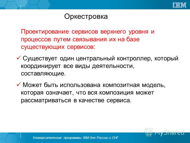 Университетские программы IBM для России и СНГ Оркестровка Проектирование сервисов верхнего уровня и процессов путем связывания их на базе существующих сервисов: Существует один центральный контроллер, который координирует все виды деятельности, сост