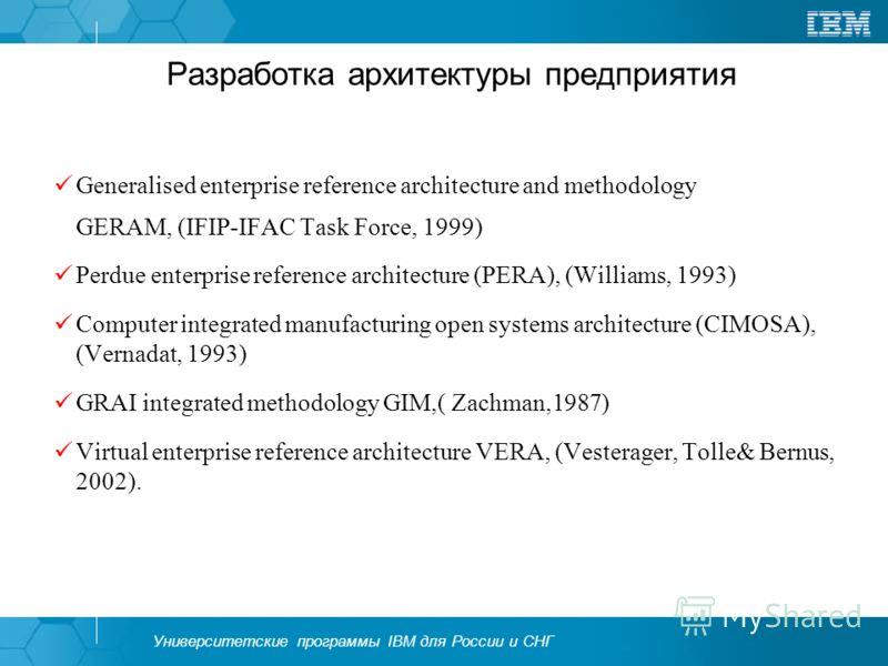 Университетские программы IBM для России и СНГ Разработка архитектуры предприятия Generalised enterprise reference architecture and methodology GERAM, (IFIP-IFAC Task Force, 1999) Perdue enterprise reference architecture (PERA), (Williams, 1993) Comp