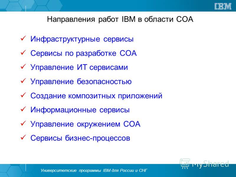 Университетские программы IBM для России и СНГ Направления работ IBM в области СОА Инфраструктурные сервисы Сервисы по разработке СОА Управление ИТ сервисами Управление безопасностью Создание композитных приложений Информационные сервисы Управление о
