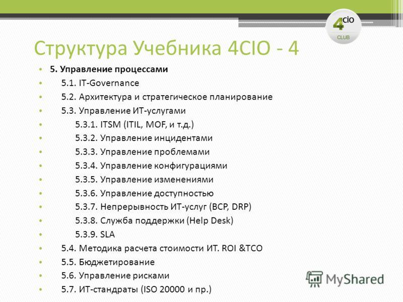 Структура Учебника 4CIO - 4 5. Управление процессами 5.1. IT-Governance 5.2. Архитектура и стратегическое планирование 5.3. Управление ИТ-услугами 5.3.1. ITSM (ITIL, MOF, и т.д.) 5.3.2. Управление инцидентами 5.3.3. Управление проблемами 5.3.4. Управ