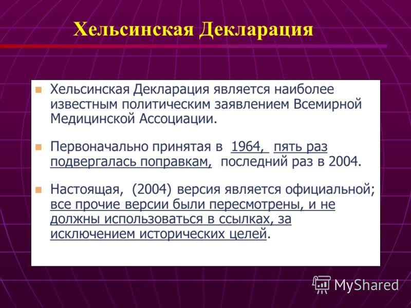Хельсинская Декларация является наиболее известным политическим заявлением Всемирной Медицинской Ассоциации. Первоначально принятая в 1964, пять раз подвергалась поправкам, последний раз в 2004. Настоящая, (2004) версия является официальной; все проч