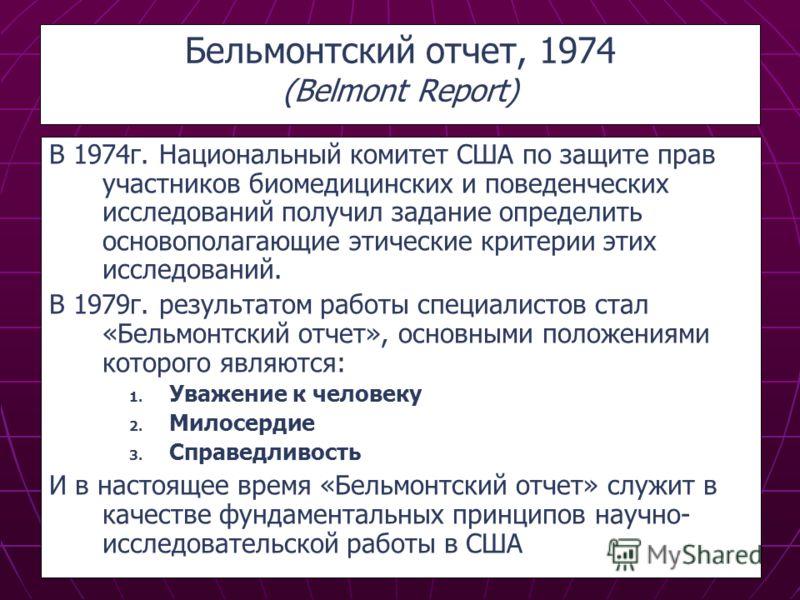 Бельмонтский отчет, 1974 (Belmont Report) В 1974г. Национальный комитет США по защите прав участников биомедицинских и поведенческих исследований получил задание определить основополагающие этические критерии этих исследований. В 1979г. результатом р