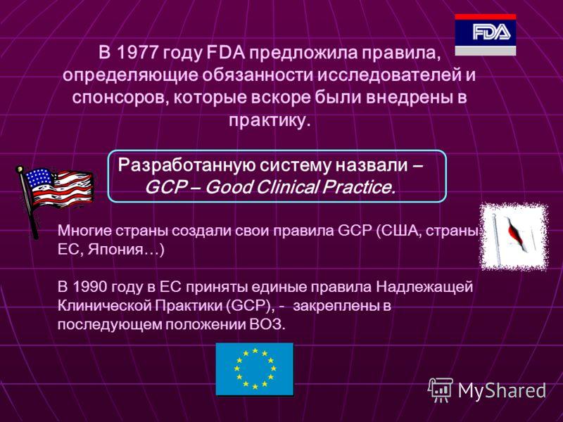 В 1977 году FDA предложила правила, определяющие обязанности исследователей и спонсоров, которые вскоре были внедрены в практику. Разработанную систему назвали – GCP – Good Clinical Practice. Многие страны создали свои правила GCP (США, страны ЕС, Яп