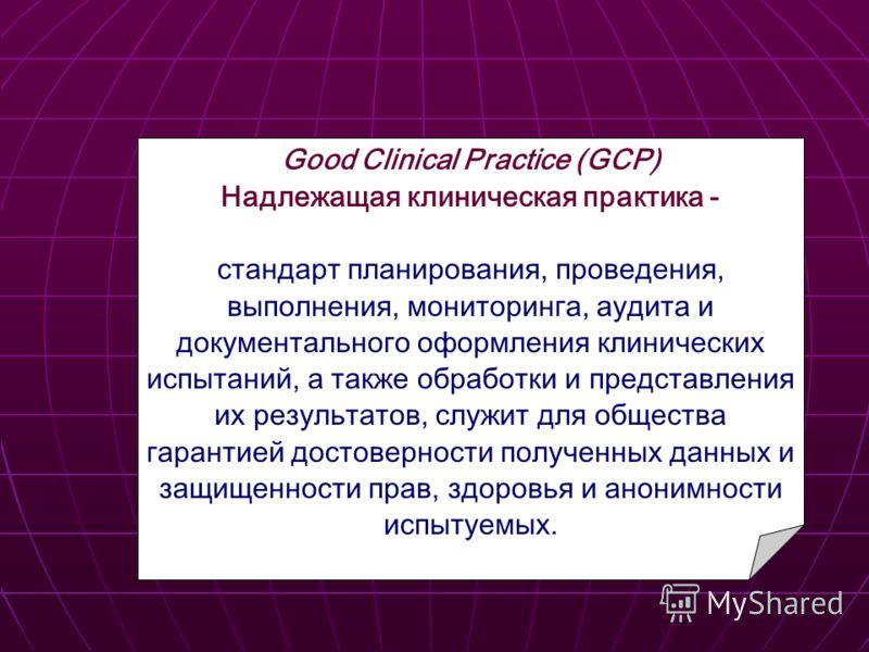 Good Clinical Practice (GCP) Надлежащая клиническая практика - стандарт планирования, проведения, выполнения, мониторинга, аудита и документального оформления клинических испытаний, а также обработки и представления их результатов, служит для обществ