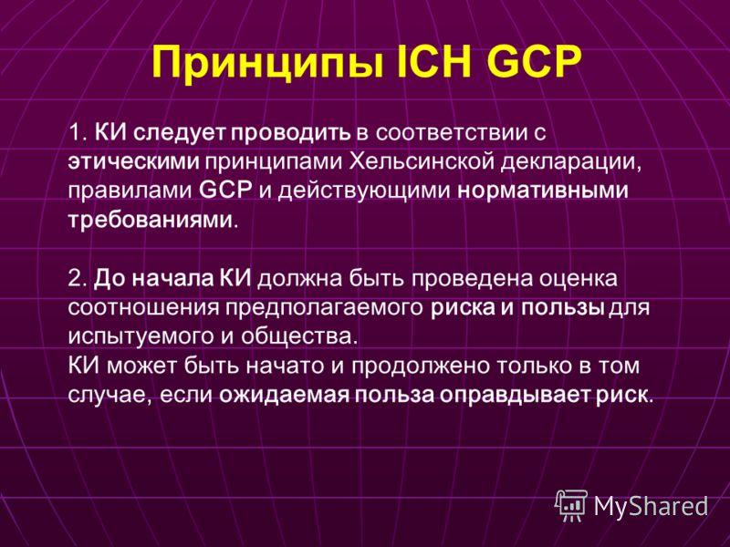 Принципы ICH GCP 1. КИ следует проводить в соответствии с этическими принципами Хельсинской декларации, правилами GCP и действующими нормативными требованиями. 2. До начала КИ должна быть проведена оценка соотношения предполагаемого риска и пользы дл