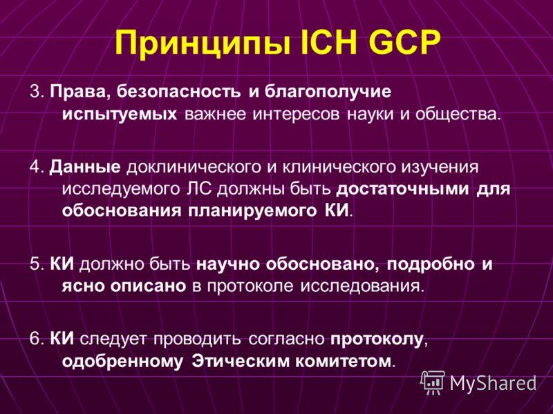 Принципы ICH GCP 3. Права, безопасность и благополучие испытуемых важнее интересов науки и общества. 4. Данные доклинического и клинического изучения исследуемого ЛС должны быть достаточными для обоснования планируемого КИ. 5. КИ должно быть научно о