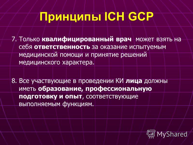 Принципы ICH GCP 7. Только квалифицированный врач может взять на себя ответственность за оказание испытуемым медицинской помощи и принятие решений медицинского характера. 8. Все участвующие в проведении КИ лица должны иметь образование, профессиональ