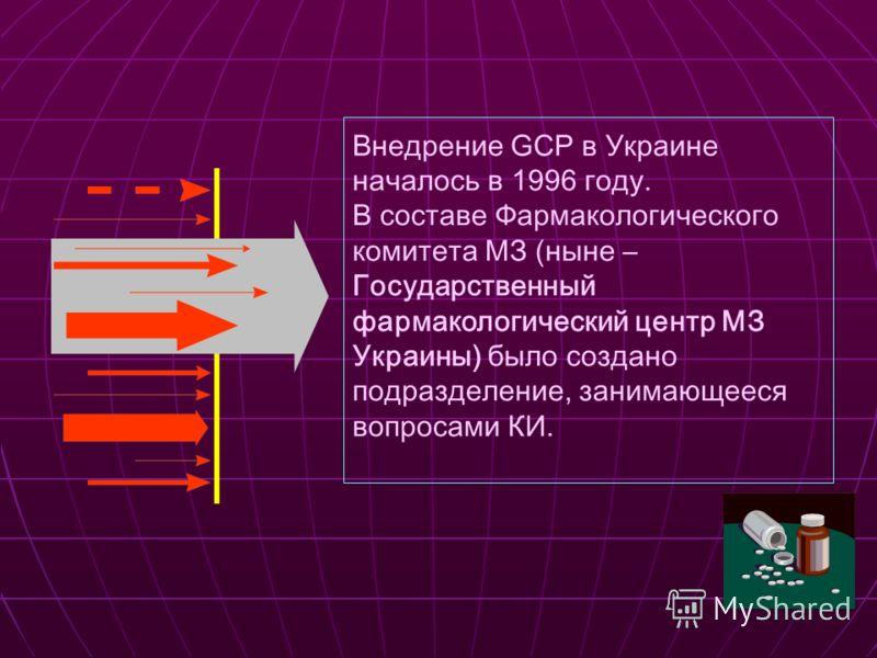 Внедрение GCP в Украине началось в 1996 году. В составе Фармакологического комитета МЗ (ныне – Государственный фармакологический центр МЗ Украины) было создано подразделение, занимающееся вопросами КИ.