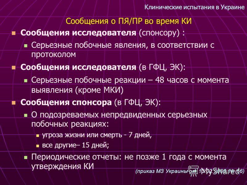 Клинические испытания в Украине Сообщения исследователя (спонсору) : Серьезные побочные явления, в соответствии с протоколом Сообщения исследователя (в ГФЦ, ЭК): Серьезные побочные реакции – 48 часов с момента выявления (кроме МКИ) Сообщения спонсора