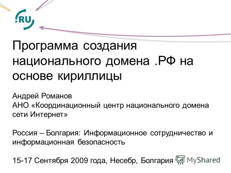 Программа создания национального домена.РФ на основе кириллицы Андрей Романов АНО «Координационный центр национального домена сети Интернет» Россия – Болгария: Информационное сотрудничество и информационная безопасность 15-17 Сентября 2009 года, Несе