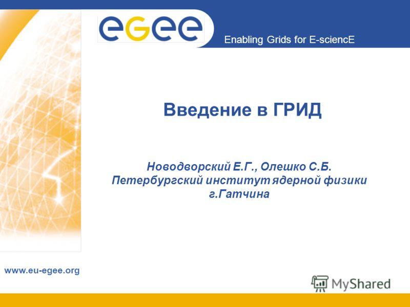 Enabling Grids for E-sciencE www.eu-egee.org Введение в ГРИД Новодворский Е.Г., Олешко С.Б. Петербургский институт ядерной физики г.Гатчина