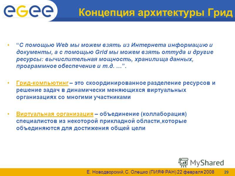 Е. Новодворский, С. Олешко (ПИЯФ РАН) 22 февраля 2008 29 Концепция архитектуры Грид С помощью Web мы можем взять из Интернета информацию и документы, а с помощью Grid мы можем взять оттуда и другие ресурсы: вычислительная мощность, хранилища данных,