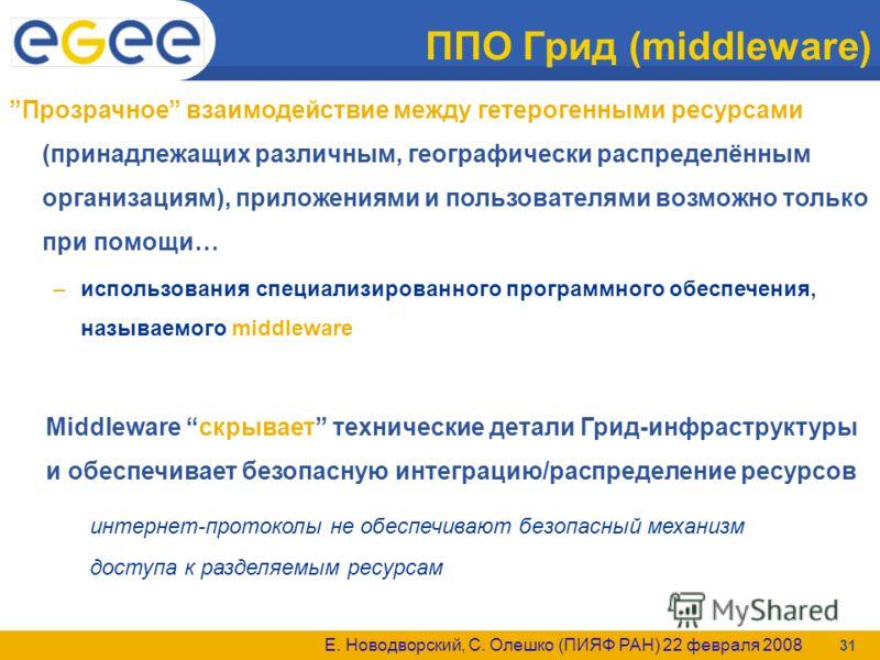 Е. Новодворский, С. Олешко (ПИЯФ РАН) 22 февраля 2008 31 ППО Грид (middleware) Прозрачное взаимодействие между гетерогенными ресурсами (принадлежащих различным, географически распределённым организациям), приложениями и пользователями возможно только