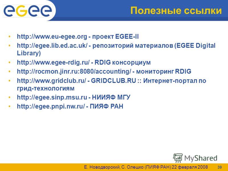 Е. Новодворский, С. Олешко (ПИЯФ РАН) 22 февраля 2008 39 Полезные ссылки http://www.eu-egee.org - проект EGEE-II http://egee.lib.ed.ac.uk/ - репозиторий материалов (EGEE Digital Library) http://www.egee-rdig.ru/ - RDIG консорциум http://rocmon.jinr.r
