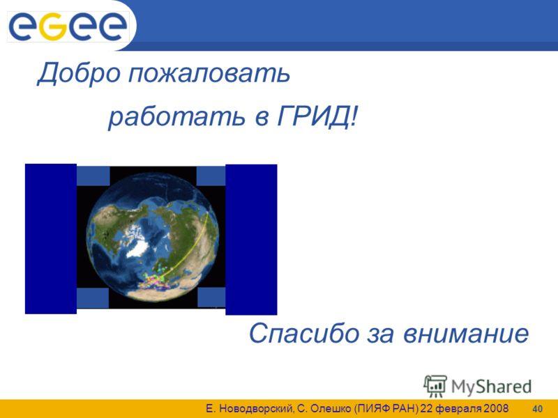 Е. Новодворский, С. Олешко (ПИЯФ РАН) 22 февраля 2008 40 Добро пожаловать работать в ГРИД! Спасибо за внимание