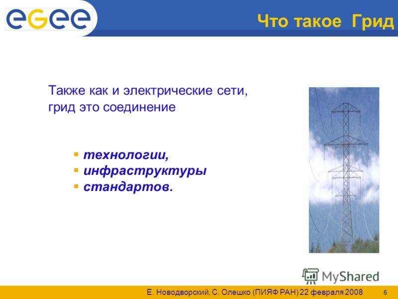Е. Новодворский, С. Олешко (ПИЯФ РАН) 22 февраля 2008 6 Что такое Грид Также как и электрические сети, грид это соединение технологии, инфраструктуры стандартов.