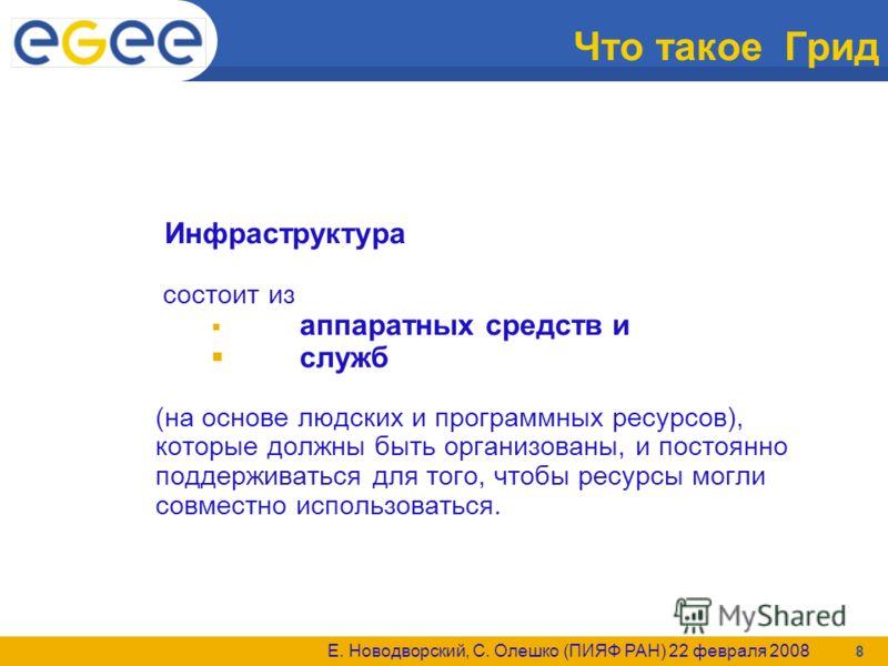 Е. Новодворский, С. Олешко (ПИЯФ РАН) 22 февраля 2008 8 Что такое Грид Инфраструктура состоит из аппаратных средств и служб (на основе людских и программных ресурсов), которые должны быть организованы, и постоянно поддерживаться для того, чтобы ресур
