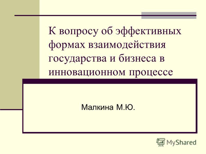 К вопросу об эффективных формах взаимодействия государства и бизнеса в инновационном процессе Малкина М.Ю.