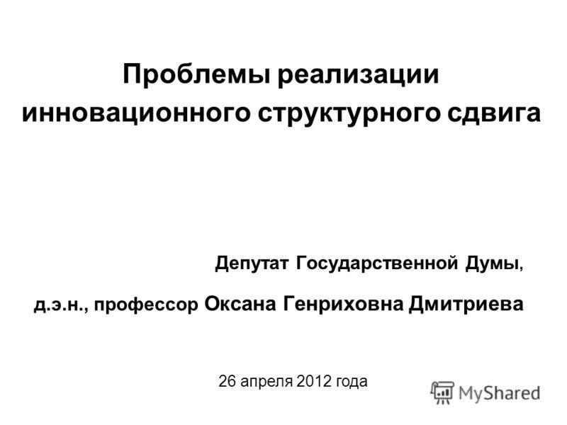 Проблемы реализации инновационного структурного сдвига Депутат Государственной Думы, д.э.н., профессор Оксана Генриховна Дмитриева 26 апреля 2012 года