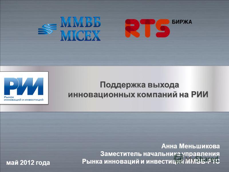 Поддержка выхода Поддержка выхода инновационных компаний на РИИ май 2012 года Анна Меньшикова Заместитель начальника управления Рынка инноваций и инвестиций ММВБ-РТС