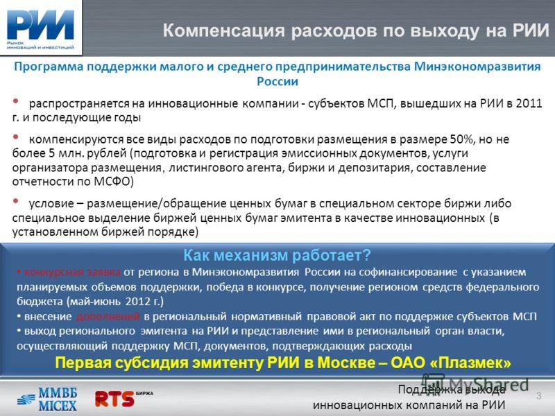 Компенсация расходов по выходу на РИИ Программа поддержки малого и среднего предпринимательства Минэкономразвития России распространяется на инновационные компании - субъектов МСП, вышедших на РИИ в 2011 г. и последующие годы компенсируются все виды