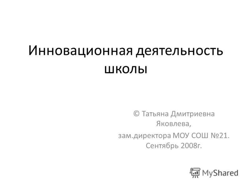 Инновационная деятельность школы © Татьяна Дмитриевна Яковлева, зам.директора МОУ СОШ 21. Сентябрь 2008г.