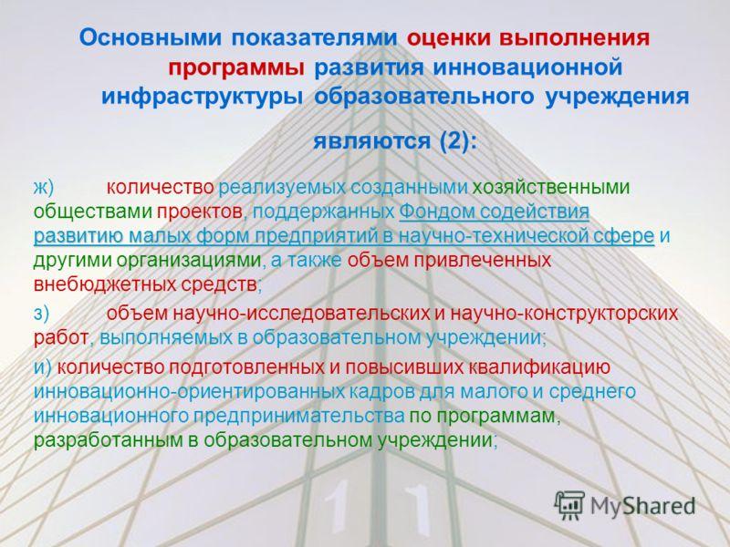 Основными показателями оценки выполнения программы развития инновационной инфраструктуры образовательного учреждения являются (2): Фондом содействия развитию малых форм предприятий в научно-технической сфере ж)количество реализуемых созданными хозяйс