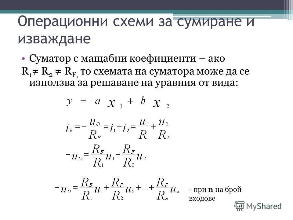 Операционни схеми за сумиране и изваждане Суматор с мащабни коефициенти – ако R 1 R 2 R F, то схемата на суматора може да се използва за решаване на уравния от вида: - при n на брой входове