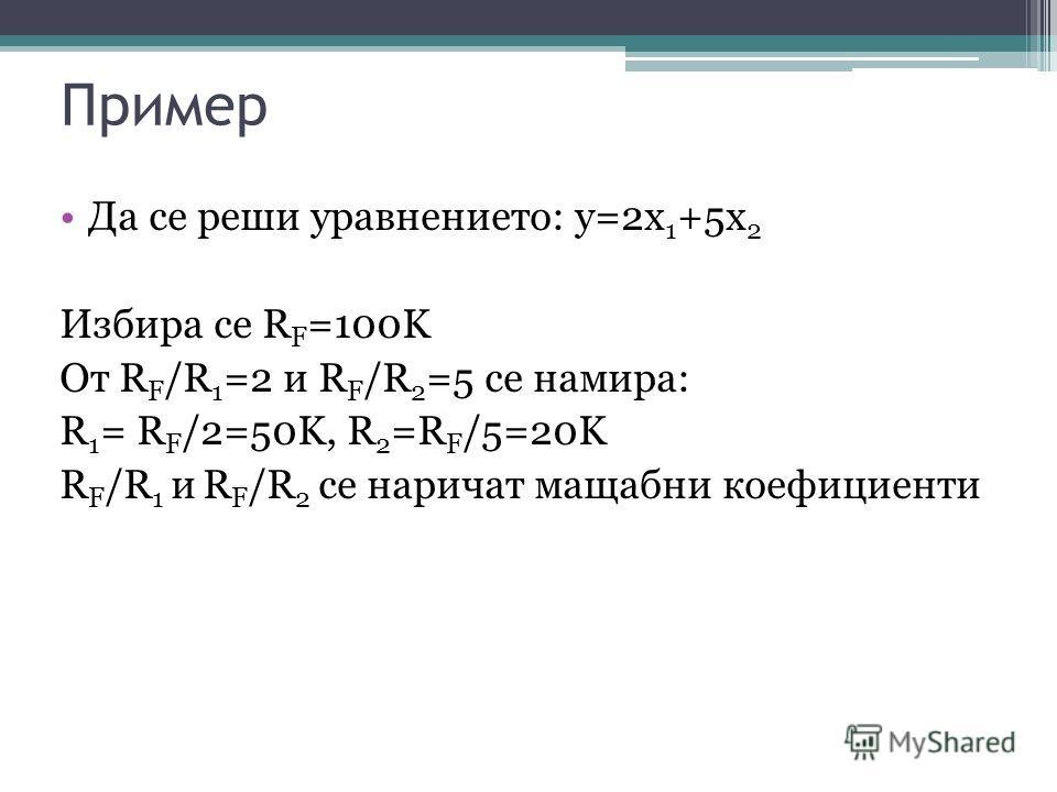 Пример Да се реши уравнението: y=2x 1 +5x 2 Избира се R F =100K От R F /R 1 =2 и R F /R 2 =5 се намира: R 1 = R F /2=50K, R 2 =R F /5=20K R F /R 1 и R F /R 2 се наричат мащабни коефициенти