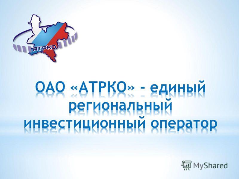 ОАО «АТРКО» - единый региональный инвестиционный оператор