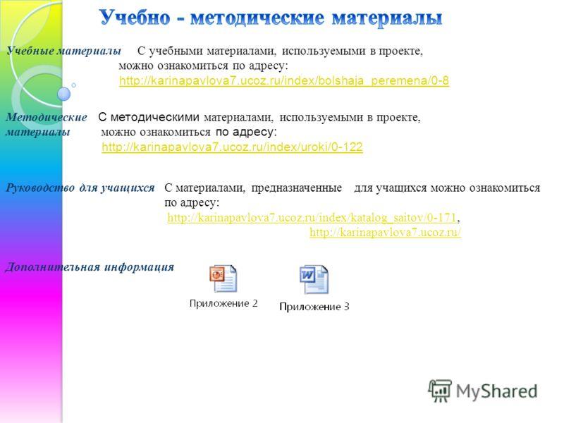 Учебные материалы С учебными материалами, используемыми в проекте, можно ознакомиться по адресу: http://karinapavlova7.ucoz.ru/index/bolshaja_peremena/0-8 Методические материалы С методическими материалами, используемыми в проекте, можно ознакомиться