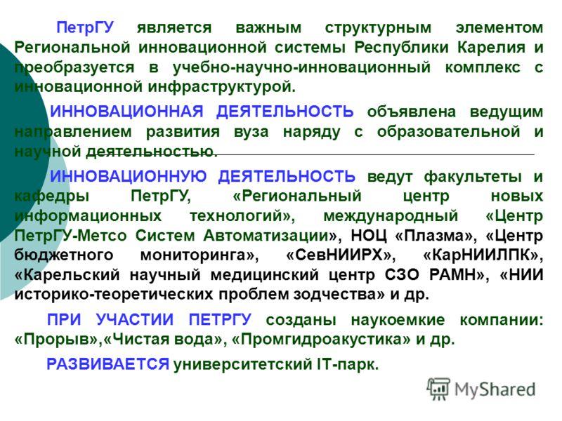 ПетрГУ является важным структурным элементом Региональной инновационной системы Республики Карелия и преобразуется в учебно-научно-инновационный комплекс с инновационной инфраструктурой. ИННОВАЦИОННАЯ ДЕЯТЕЛЬНОСТЬ объявлена ведущим направлением разви