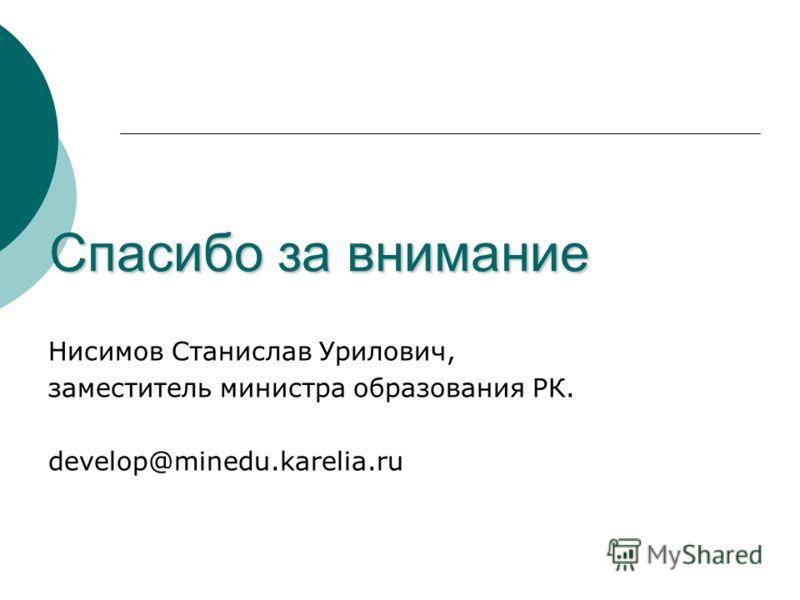Спасибо за внимание Нисимов Станислав Урилович, заместитель министра образования РК. develop@minedu.karelia.ru