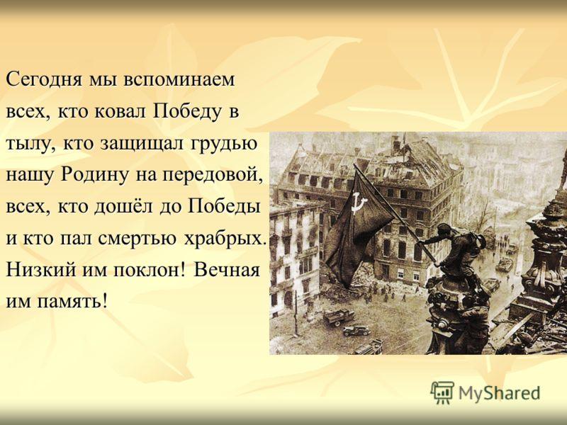 Сегодня мы вспоминаем всех, кто ковал Победу в тылу, кто защищал грудью нашу Родину на передовой, всех, кто дошёл до Победы и кто пал смертью храбрых. Низкий им поклон! Вечная им память!