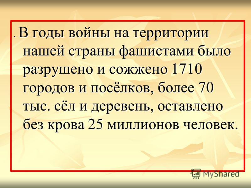 . В годы войны на территории нашей страны фашистами было разрушено и сожжено 1710 городов и посёлков, более 70 тыс. сёл и деревень, оставлено без крова 25 миллионов человек.