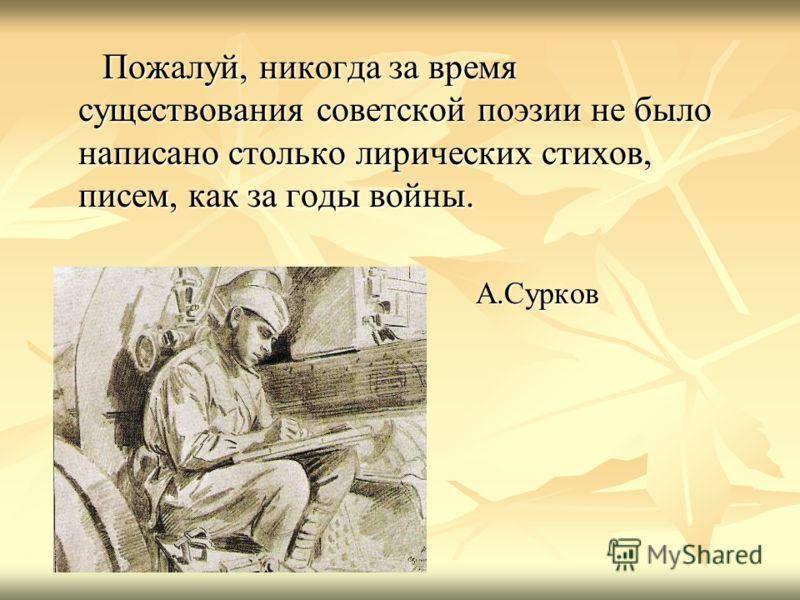 Пожалуй, никогда за время существования советской поэзии не было написано столько лирических стихов, писем, как за годы войны. Пожалуй, никогда за время существования советской поэзии не было написано столько лирических стихов, писем, как за годы вой