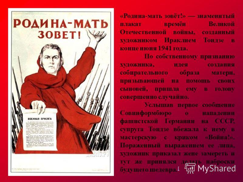 «Родина-мать зовёт!» знаменитый плакат времён Великой Отечественной войны, созданный художником Ираклием Тоидзе в конце июня 1941 года. По собственному признанию художника, идея создания собирательного образа матери, призывающей на помощь своих сынов