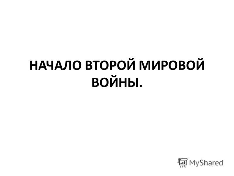 НАЧАЛО ВТОРОЙ МИРОВОЙ ВОЙНЫ.