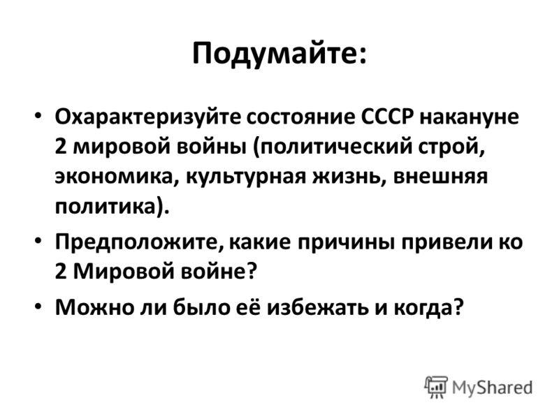 Подумайте: Охарактеризуйте состояние СССР накануне 2 мировой войны (политический строй, экономика, культурная жизнь, внешняя политика). Предположите, какие причины привели ко 2 Мировой войне? Можно ли было её избежать и когда?