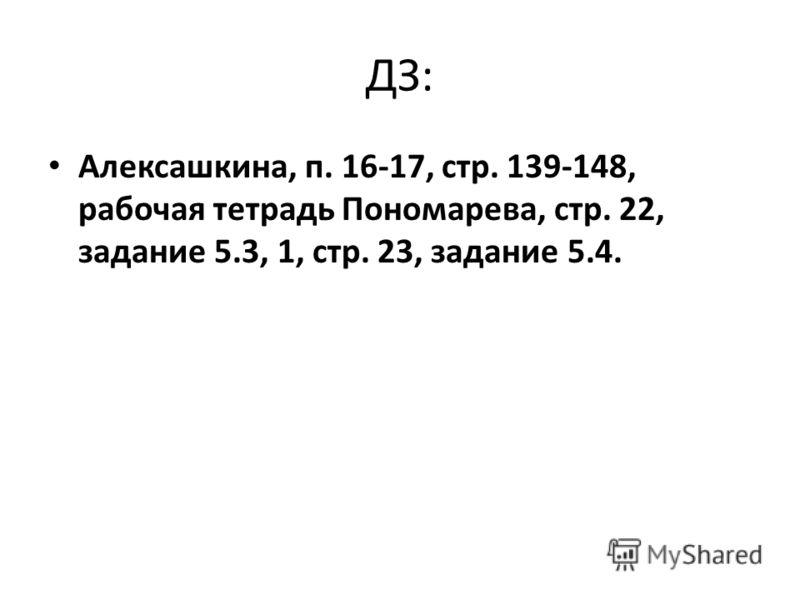 ДЗ: Алексашкина, п. 16-17, стр. 139-148, рабочая тетрадь Пономарева, стр. 22, задание 5.3, 1, стр. 23, задание 5.4.