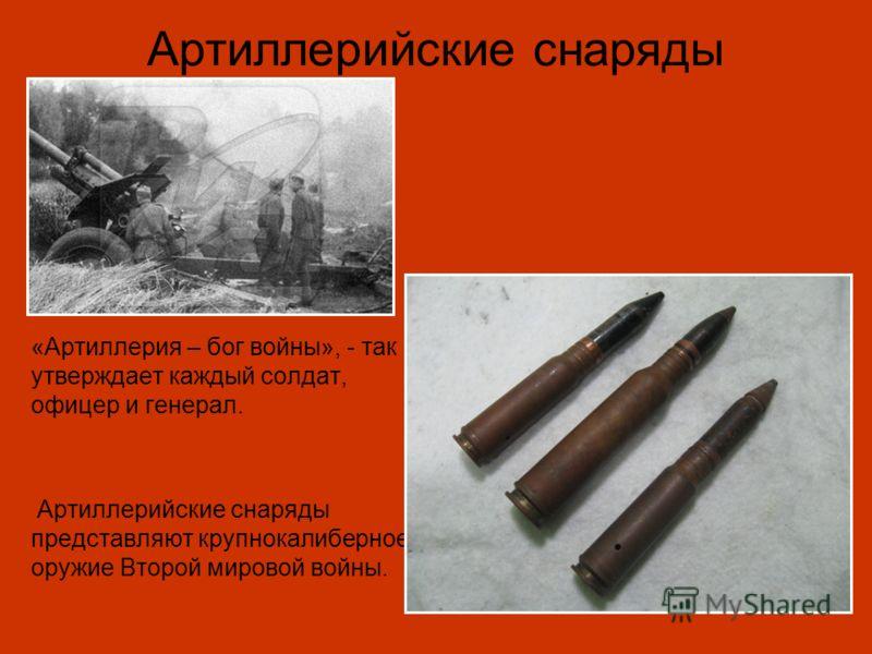 Артиллерийские снаряды «Артиллерия – бог войны», - так утверждает каждый солдат, офицер и генерал. Артиллерийские снаряды представляют крупнокалиберное оружие Второй мировой войны.