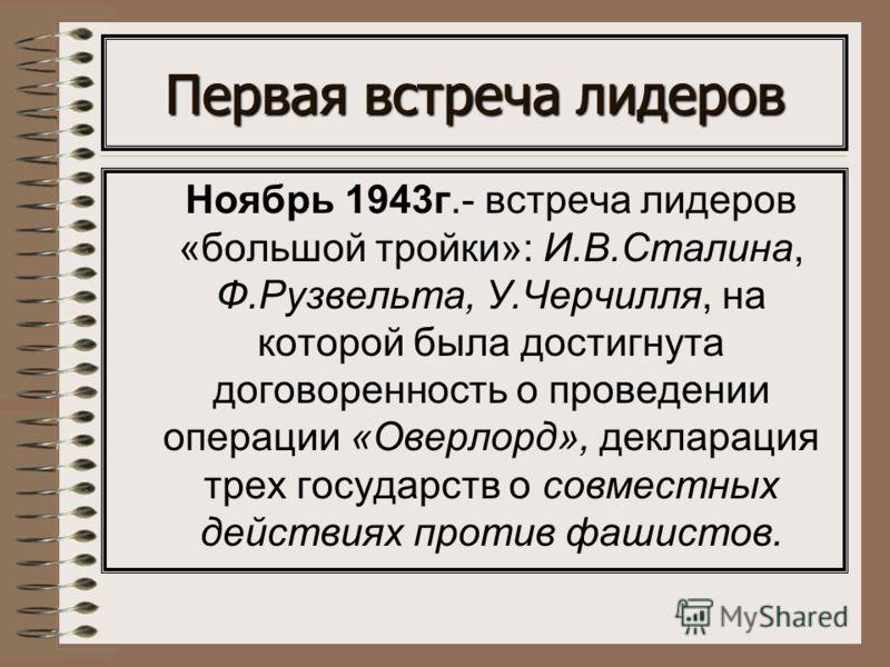 Первая встреча лидеров Ноябрь 1943г.- встреча лидеров «большой тройки»: И.В.Сталина, Ф.Рузвельта, У.Черчилля, на которой была достигнута договоренность о проведении операции «Оверлорд», декларация трех государств о совместных действиях против фашисто