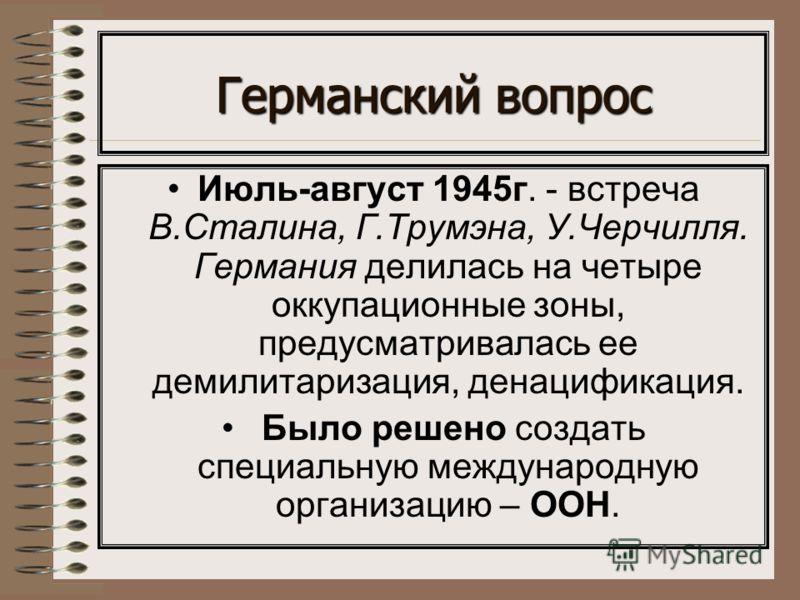 Германский вопрос Июль-август 1945г. - встреча В.Сталина, Г.Трумэна, У.Черчилля. Германия делилась на четыре оккупационные зоны, предусматривалась ее демилитаризация, денацификация. Было решено создать специальную международную организацию – ООН.
