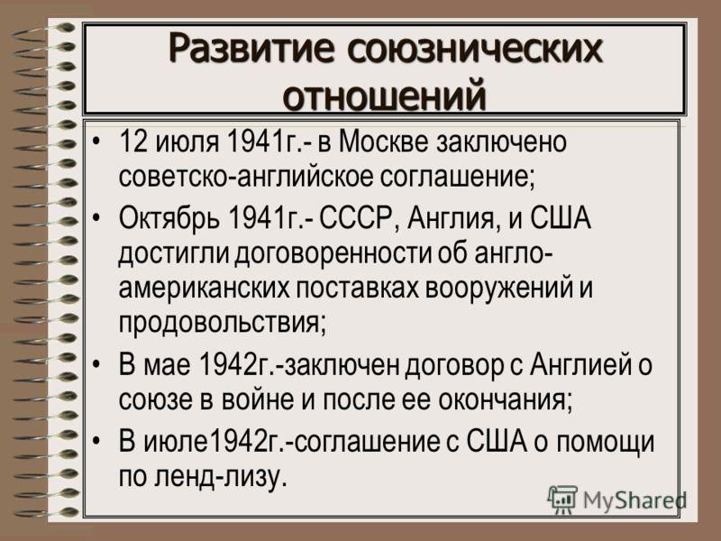 Развитие союзнических отношений 12 июля 1941г.- в Москве заключено советско-английское соглашение; Октябрь 1941г.- СССР, Англия, и США достигли договоренности об англо- американских поставках вооружений и продовольствия; В мае 1942г.-заключен договор