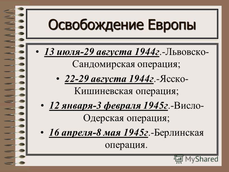 Освобождение Европы 13 июля-29 августа 1944г.-Львовско- Сандомирская операция; 22-29 августа 1944г.-Ясско- Кишиневская операция; 12 января-3 февраля 1945г.-Висло- Одерская операция; 16 апреля-8 мая 1945г.-Берлинская операция.
