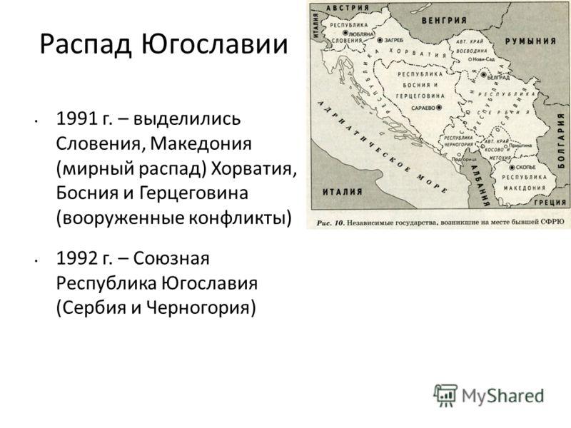 Распад Югославии 1991 г. – выделились Словения, Македония (мирный распад) Хорватия, Босния и Герцеговина (вооруженные конфликты) 1992 г. – Союзная Республика Югославия (Сербия и Черногория)