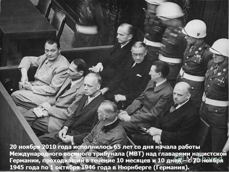 20 ноября 2010 года исполнилось 65 лет со дня начала работы Международного военного трибунала (МВТ) над главарями нацистской Германии, проходивший в течение 10 месяцев и 10 дней – с 20 ноября 1945 года по 1 октября 1946 года в Нюрнберге (Германия).